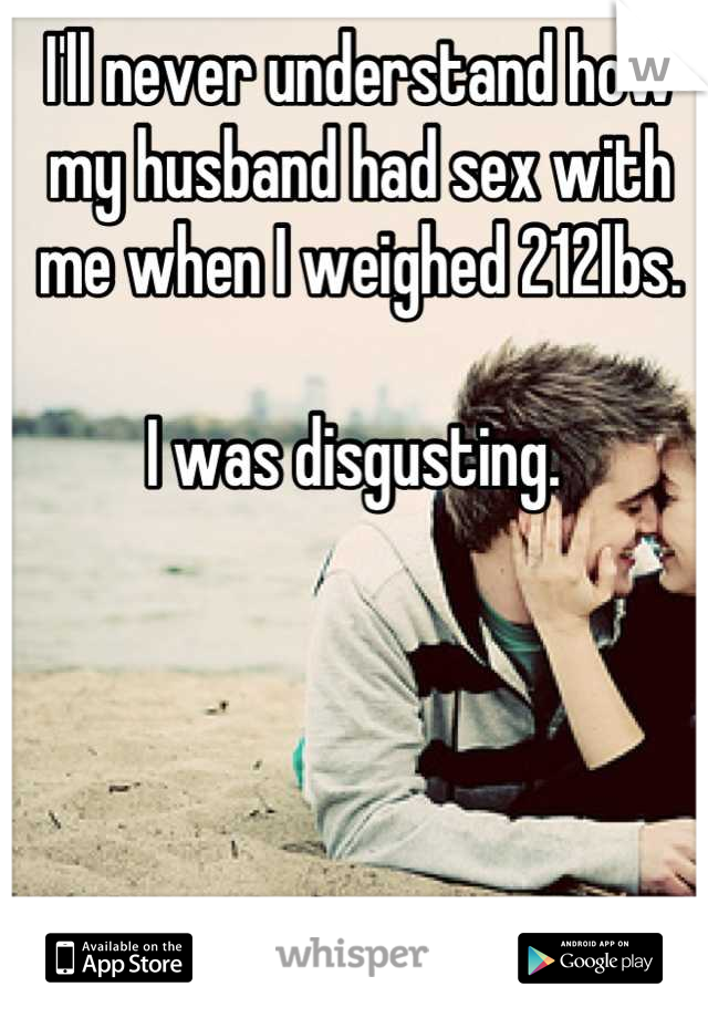 I'll never understand how my husband had sex with me when I weighed 212lbs.  I was disgusting.
