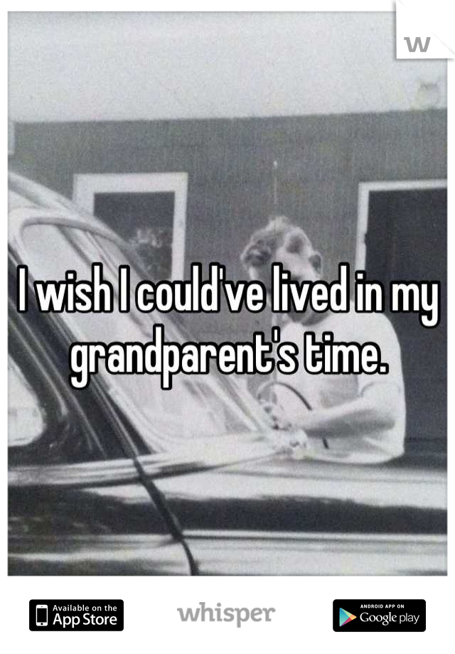 I wish I could've lived in my grandparent's time.