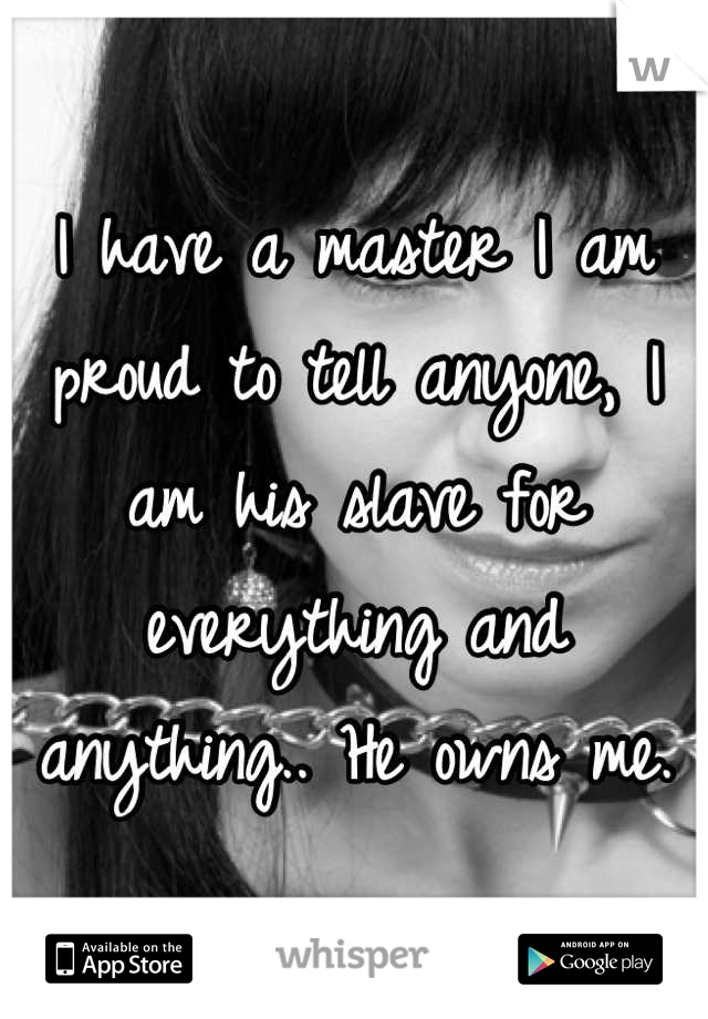 I have a master I am proud to tell anyone, I am his slave for everything and anything.. He owns me.