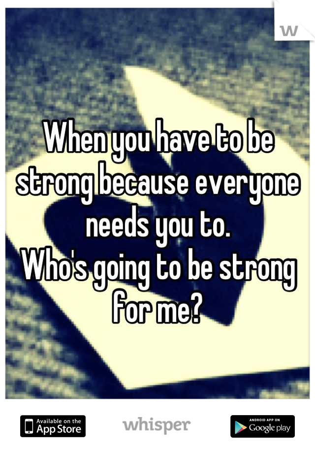 When you have to be strong because everyone needs you to.  Who's going to be strong for me?
