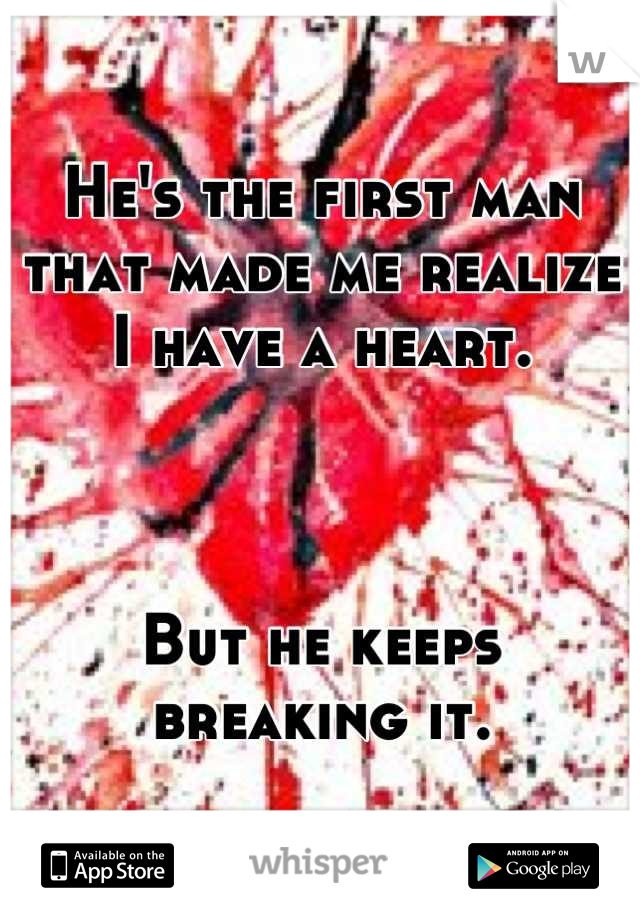 He's the first man that made me realize I have a heart.    But he keeps breaking it.