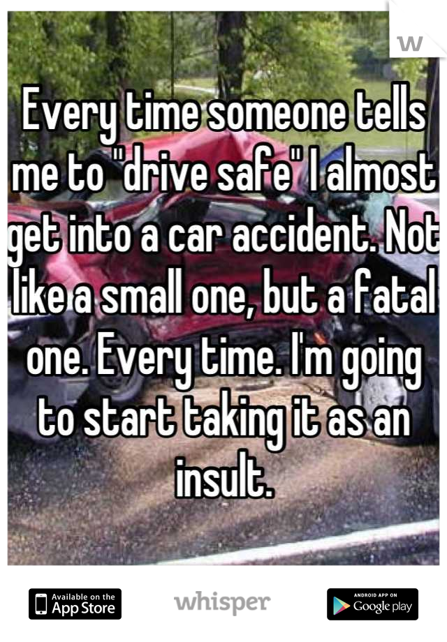 "Every time someone tells me to ""drive safe"" I almost get into a car accident. Not like a small one, but a fatal one. Every time. I'm going to start taking it as an insult."