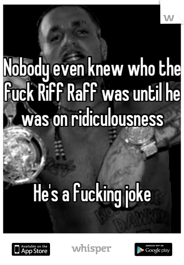 Nobody even knew who the fuck Riff Raff was until he was on ridiculousness   He's a fucking joke