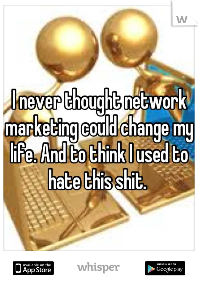 I never thought network marketing could change my life. And to think I used to hate this shit.