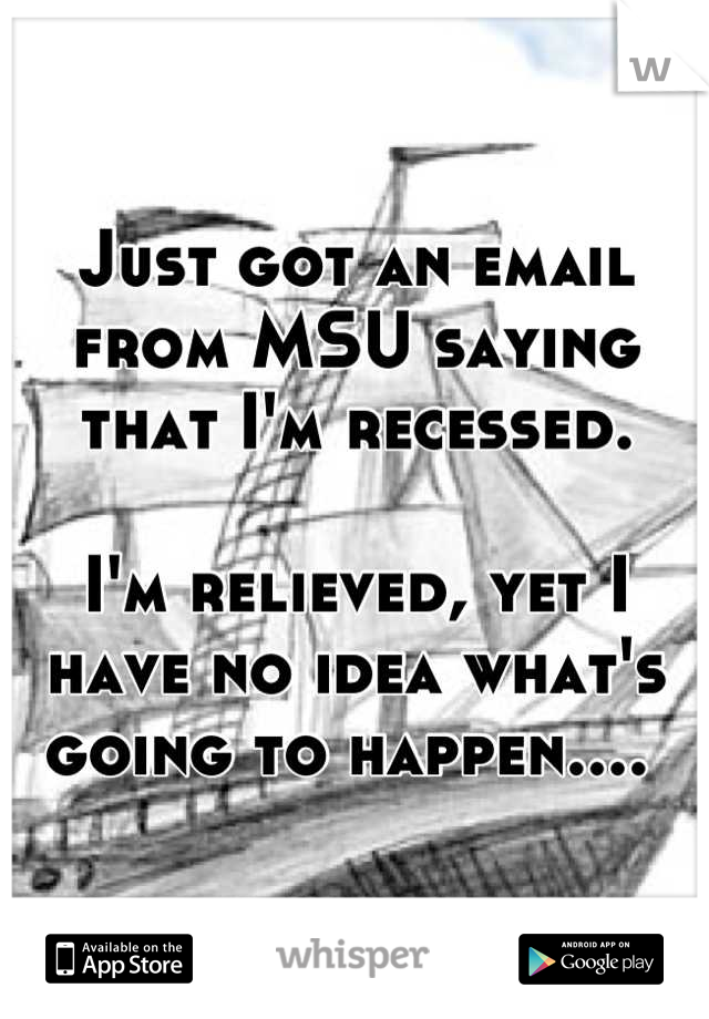 just got an email from msu saying that im recessed