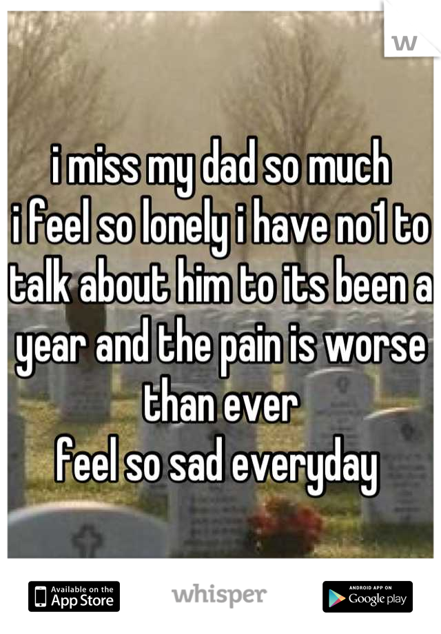 i miss my dad so much i feel so lonely i have no1 to talk about him to its been a year and the pain is worse than ever  feel so sad everyday
