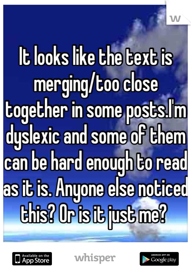 It looks like the text is merging/too close together in some posts.I'm dyslexic and some of them can be hard enough to read as it is. Anyone else noticed this? Or is it just me?