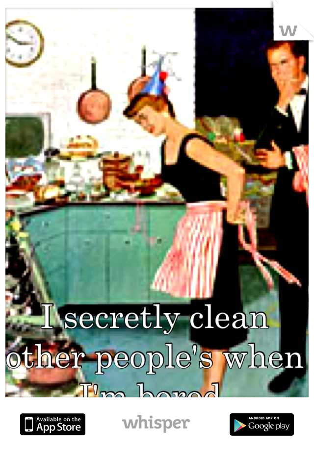 I secretly clean other people's when I'm bored.