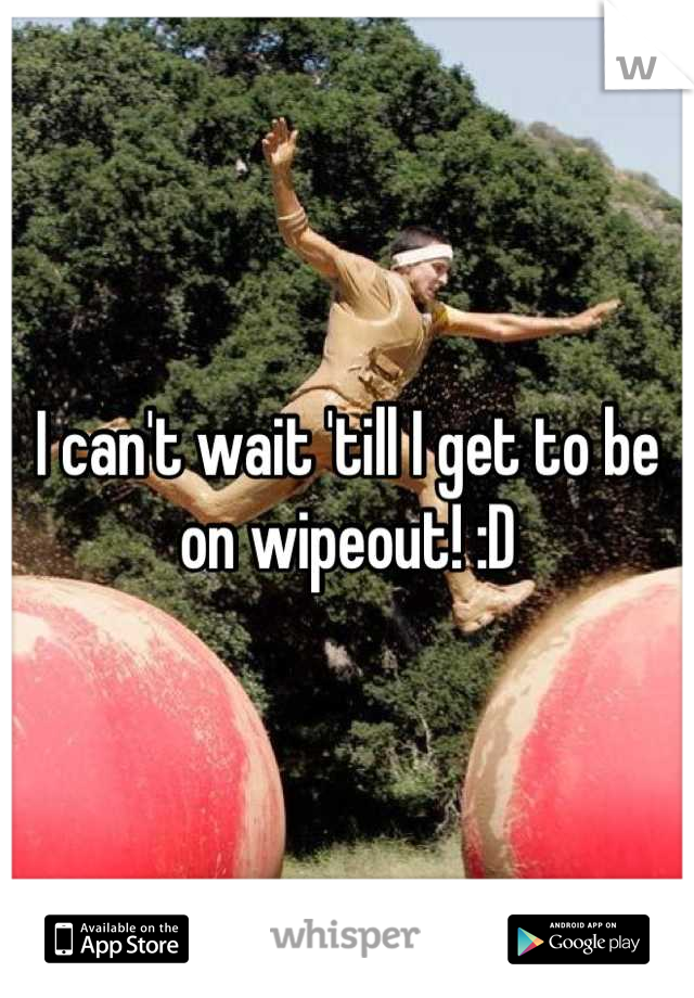 I can't wait 'till I get to be on wipeout! :D