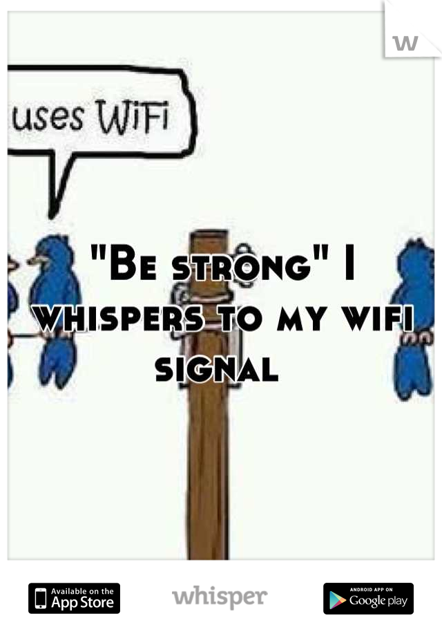"""""""Be strong"""" I whispers to my wifi signal"""