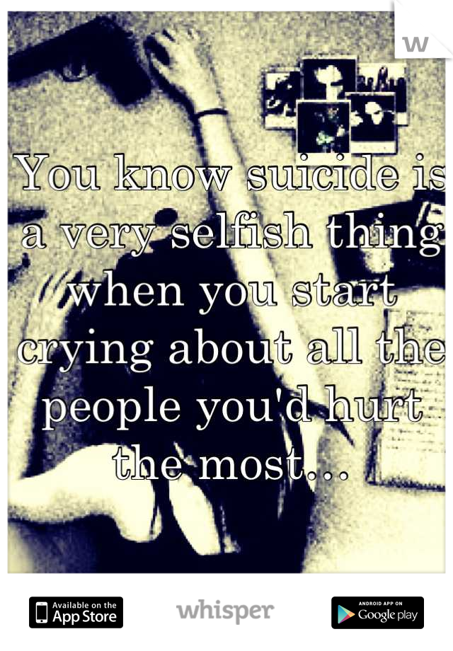 You know suicide is a very selfish thing when you start crying about all the people you'd hurt the most…