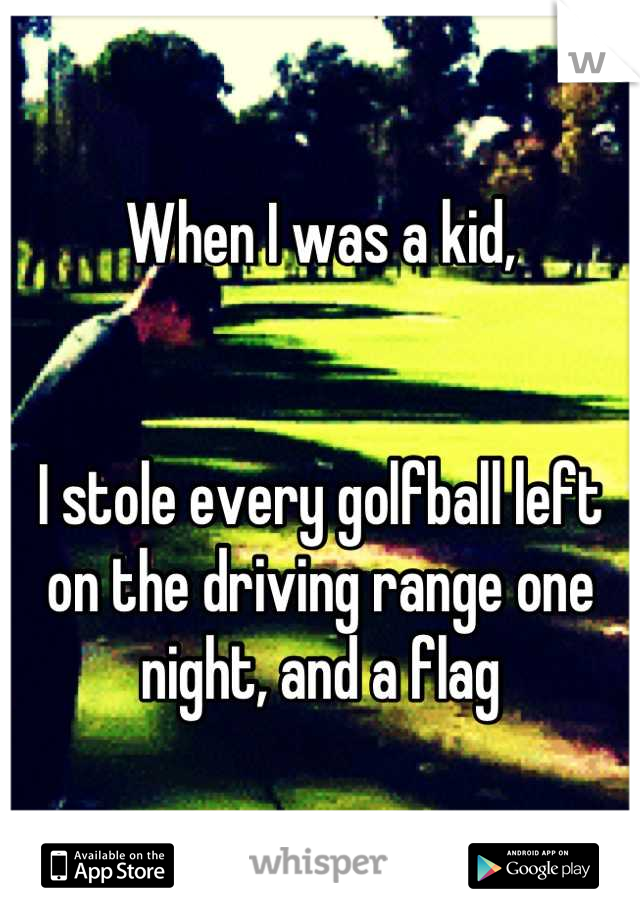 When I was a kid,   I stole every golfball left on the driving range one night, and a flag