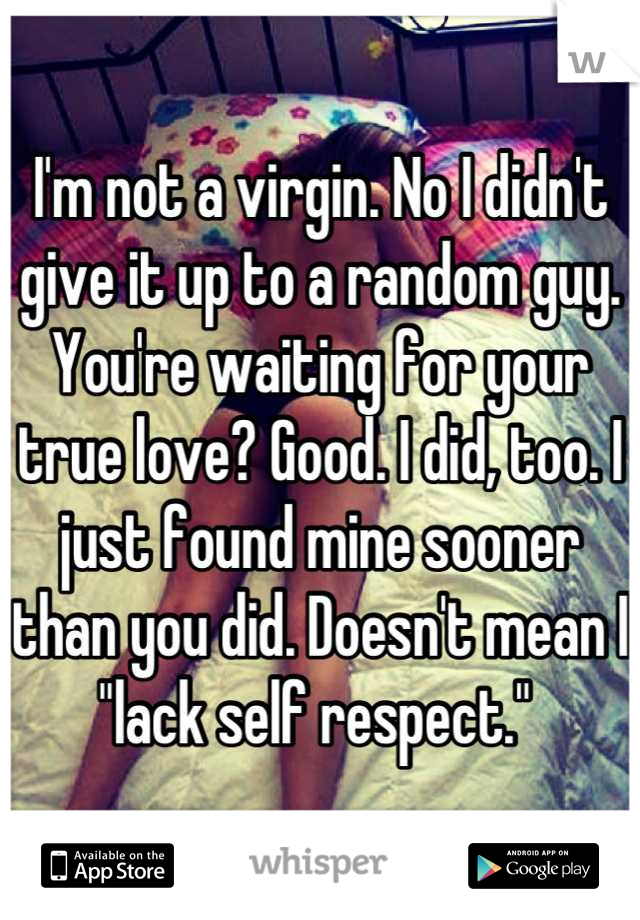 """I'm not a virgin. No I didn't give it up to a random guy. You're waiting for your true love? Good. I did, too. I just found mine sooner than you did. Doesn't mean I """"lack self respect."""""""