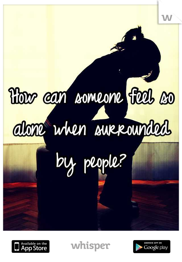 How can someone feel so alone when surrounded by people?