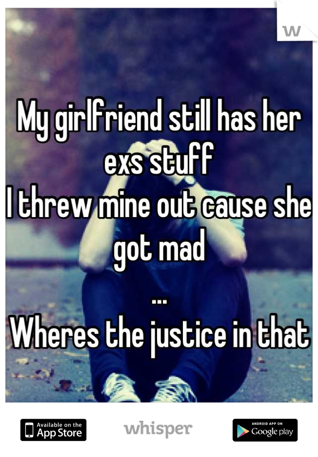My girlfriend still has her exs stuff I threw mine out cause she got mad ... Wheres the justice in that