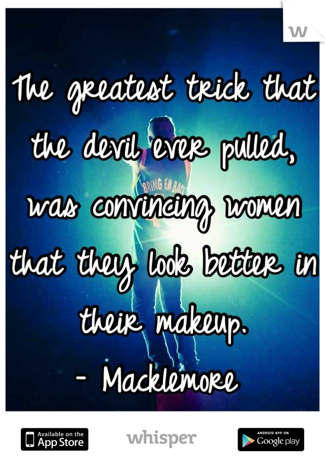The greatest trick that the devil ever pulled, was convincing women that they look better in their makeup. - Macklemore