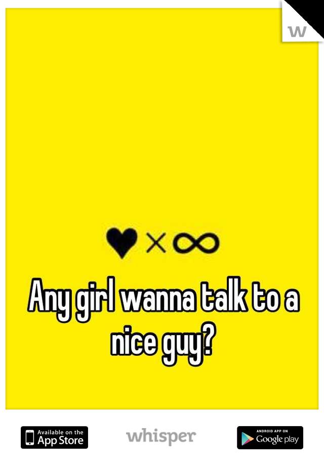 Any girl wanna talk to a nice guy?