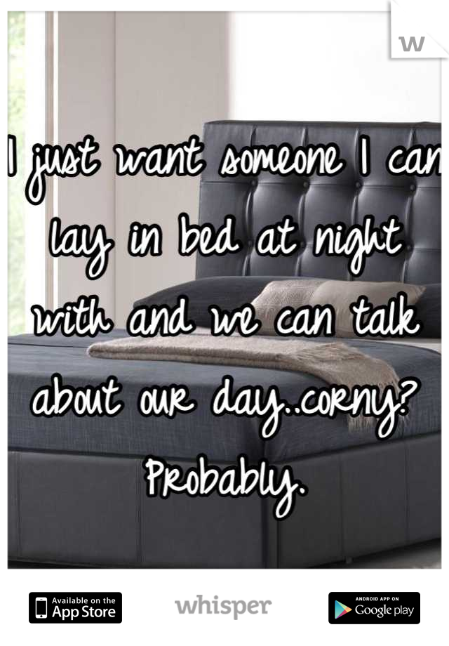 I just want someone I can lay in bed at night with and we can talk about our day..corny? Probably.