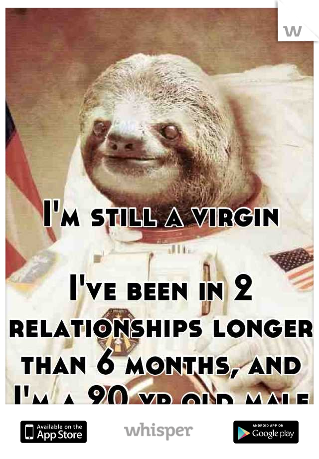 I'm still a virgin  I've been in 2 relationships longer than 6 months, and I'm a 20 yr old male