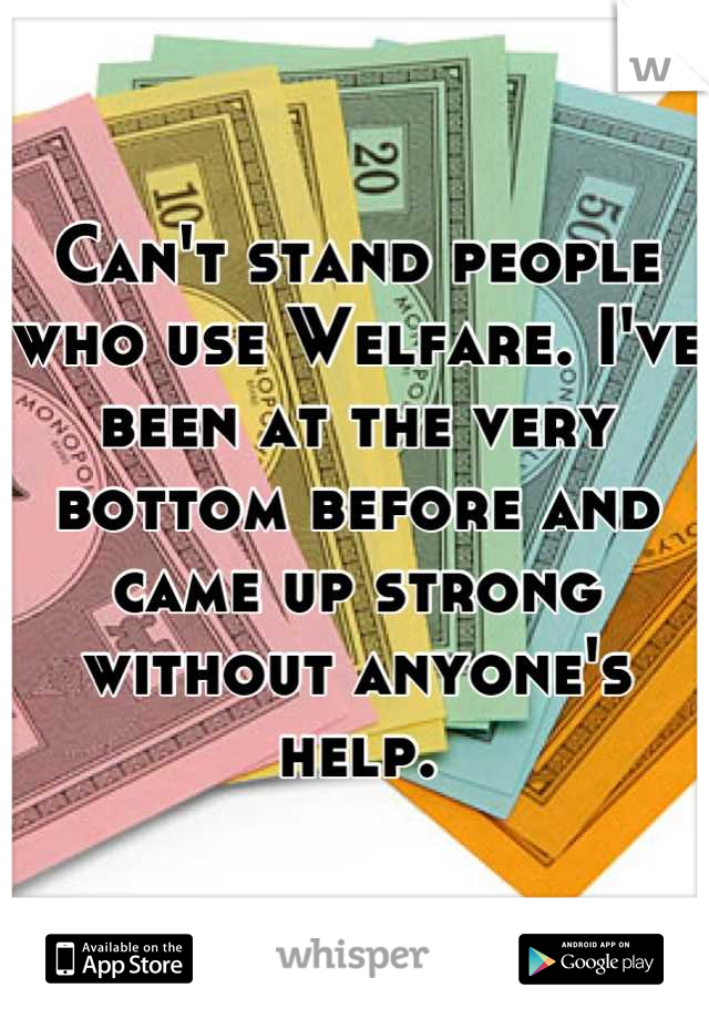 Can't stand people who use Welfare. I've been at the very bottom before and came up strong without anyone's help.
