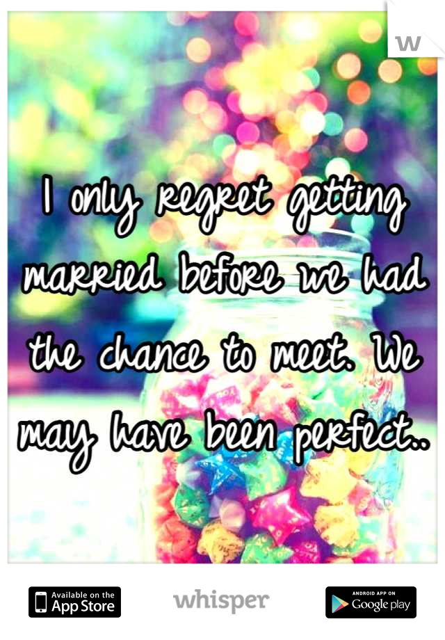 I only regret getting married before we had the chance to meet. We may have been perfect..