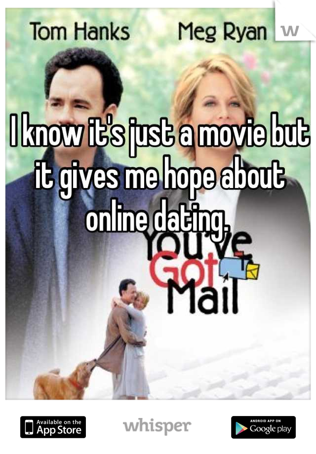 I know it's just a movie but it gives me hope about online dating.