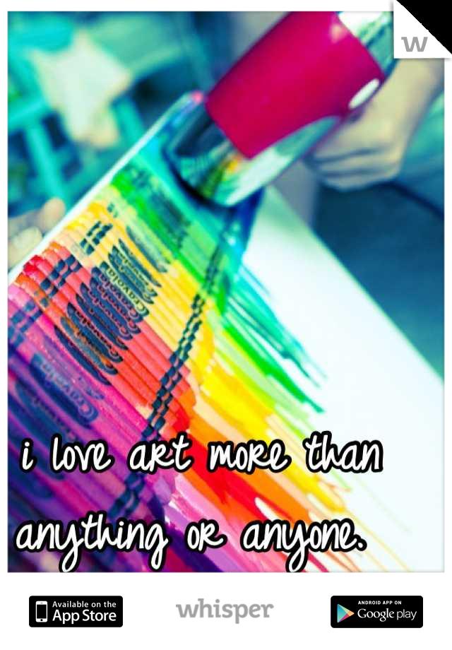 i love art more than anything or anyone.