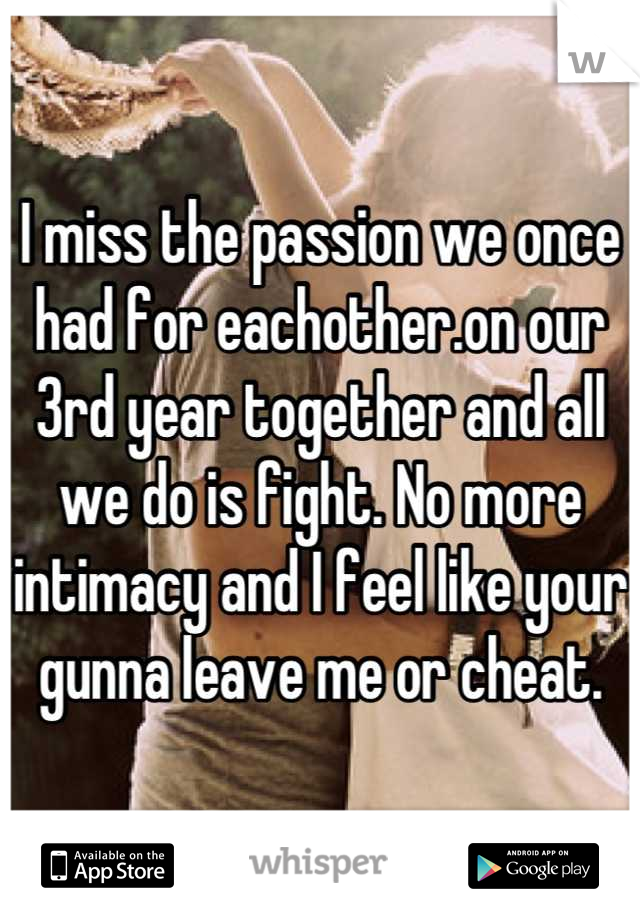 I miss the passion we once had for eachother.on our 3rd year together and all we do is fight. No more intimacy and I feel like your gunna leave me or cheat.
