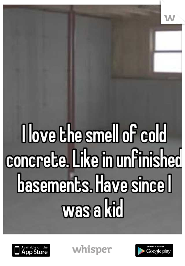I love the smell of cold concrete. Like in unfinished basements. Have since I was a kid