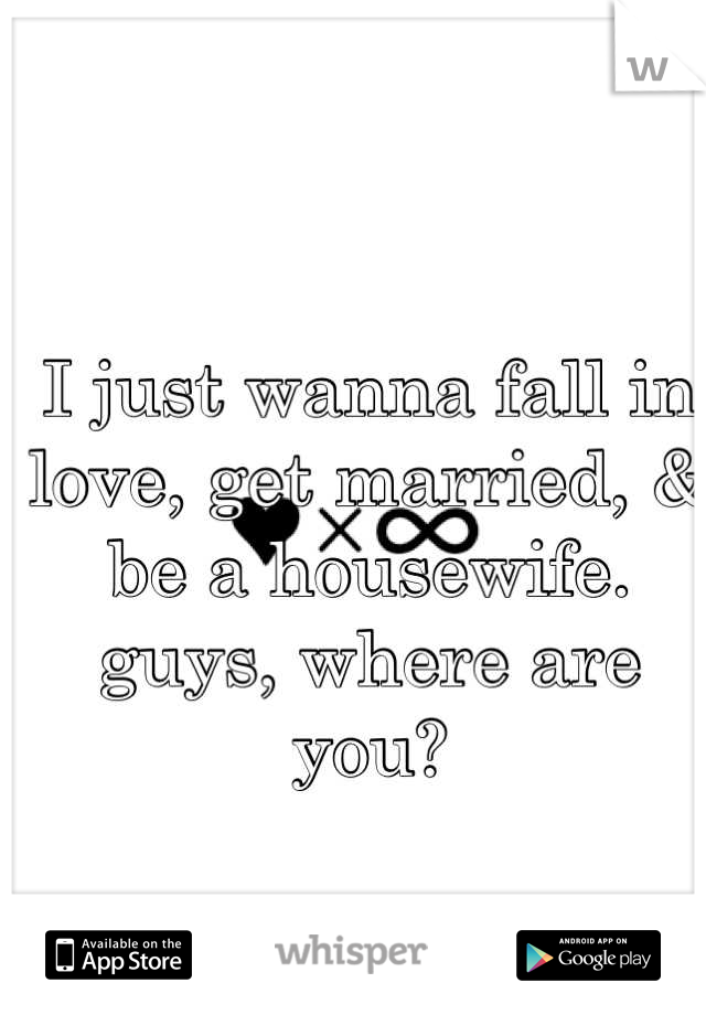 I just wanna fall in love, get married, & be a housewife.  guys, where are you?