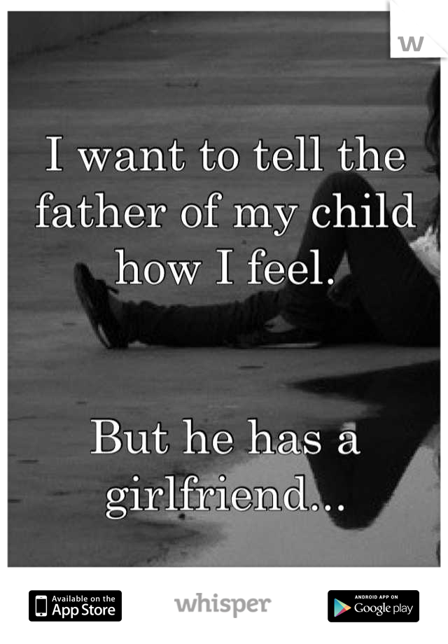I want to tell the father of my child how I feel.   But he has a girlfriend...