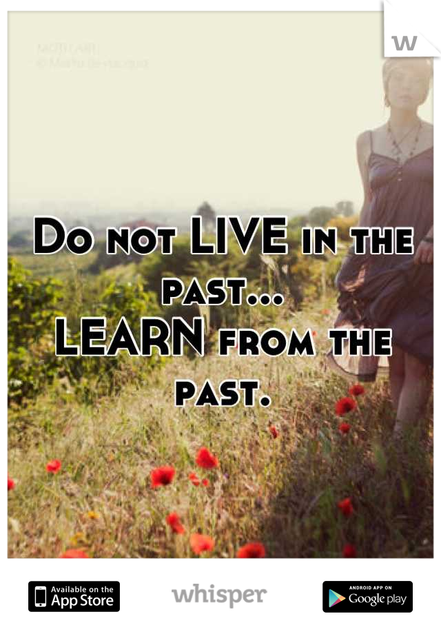 Do not LIVE in the past... LEARN from the past.