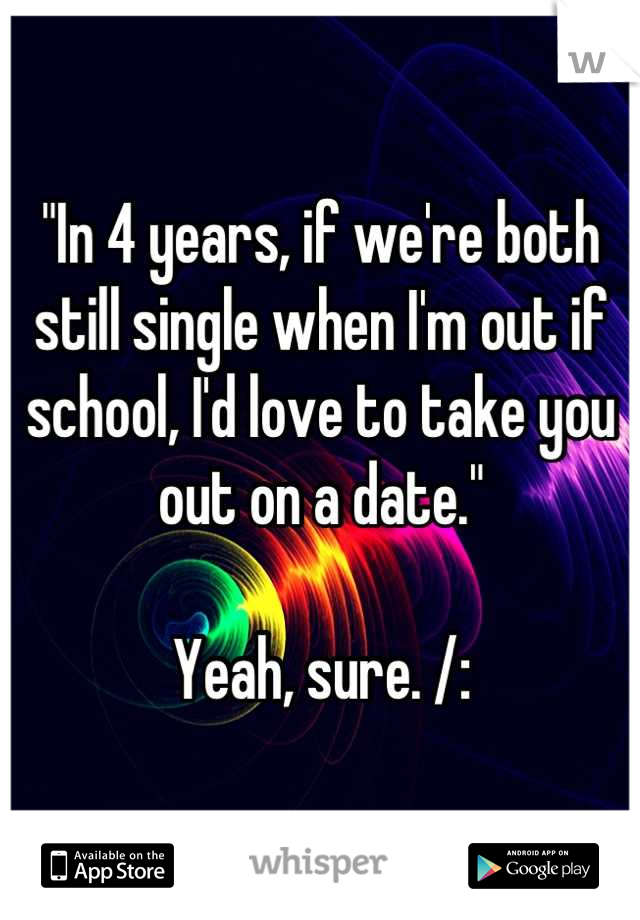 """In 4 years, if we're both still single when I'm out if school, I'd love to take you out on a date.""  Yeah, sure. /:"
