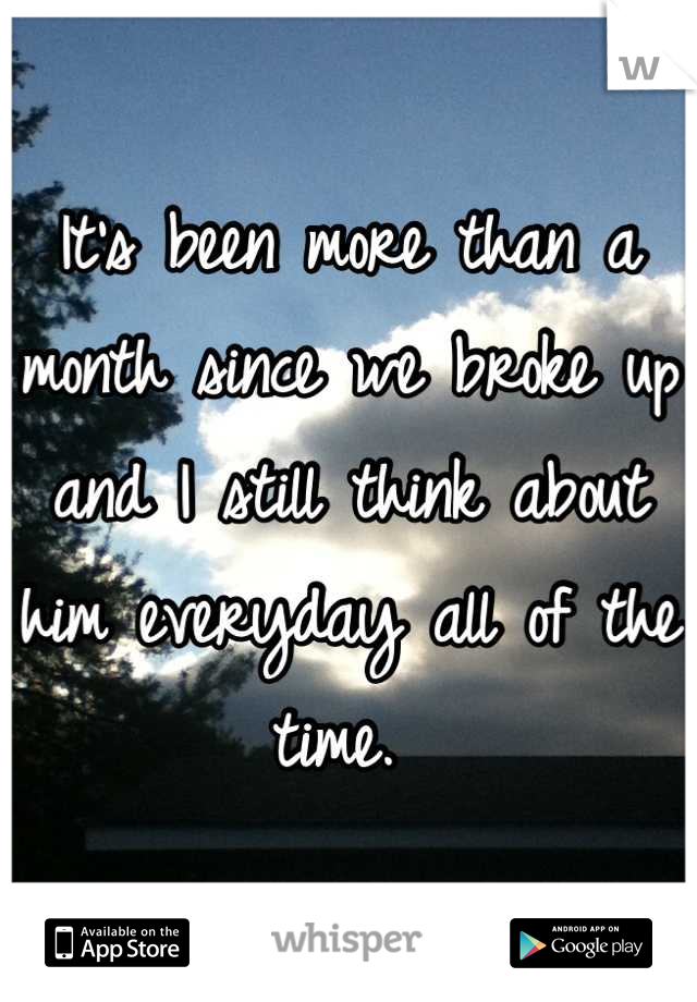 It's been more than a month since we broke up and I still think about him everyday all of the time.