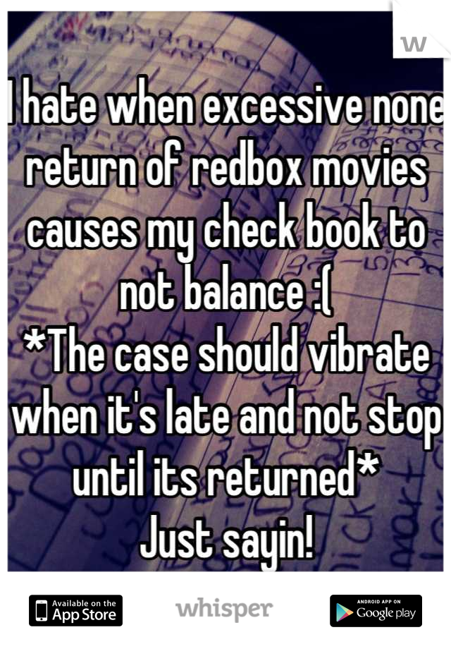 I hate when excessive none return of redbox movies causes my check book to not balance :( *The case should vibrate when it's late and not stop until its returned* Just sayin!