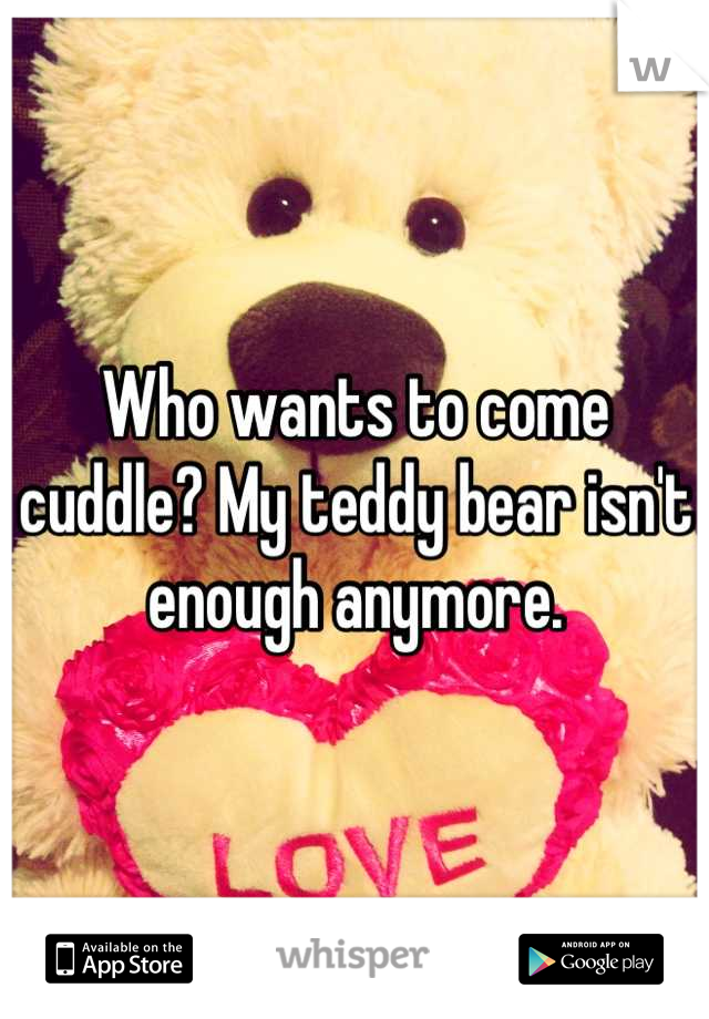Who wants to come cuddle? My teddy bear isn't enough anymore.