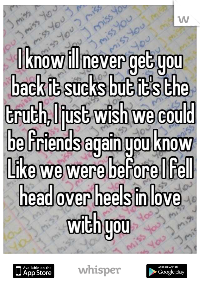I know ill never get you back it sucks but it's the truth, I just wish we could be friends again you know Like we were before I fell head over heels in love with you