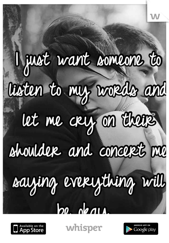 I just want someone to listen to my words and let me cry on their shoulder and concert me saying everything will be okay.