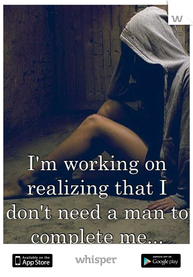 I'm working on realizing that I don't need a man to complete me...