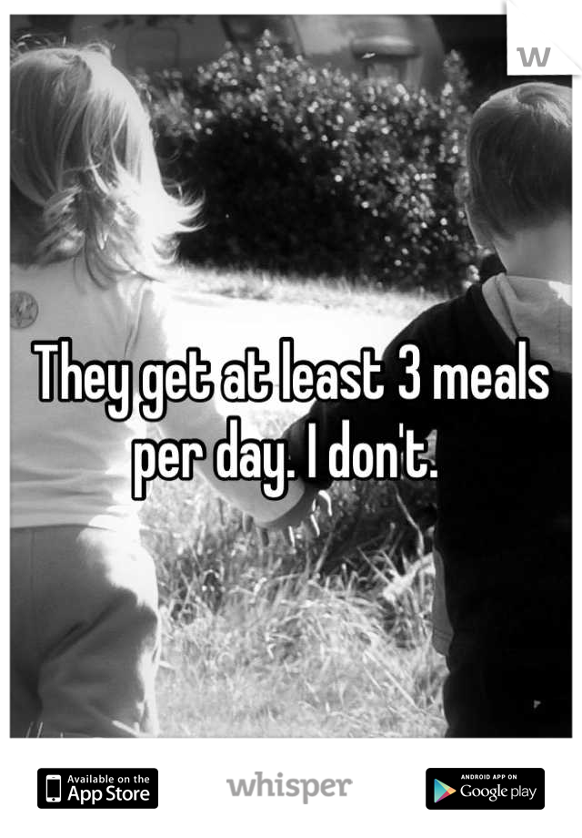 They get at least 3 meals per day. I don't.