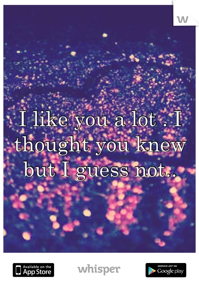 I like you a lot . I thought you knew but I guess not..