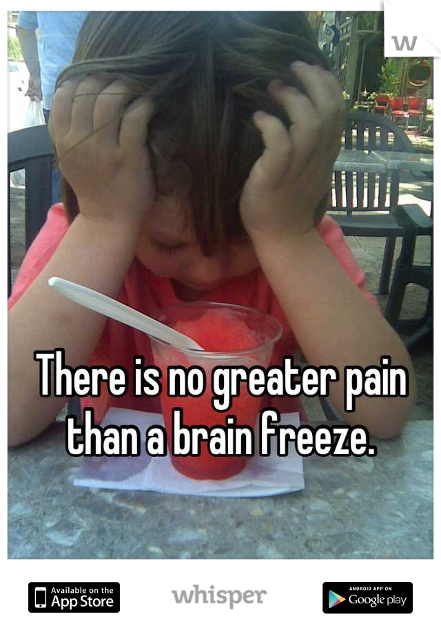There is no greater pain than a brain freeze.