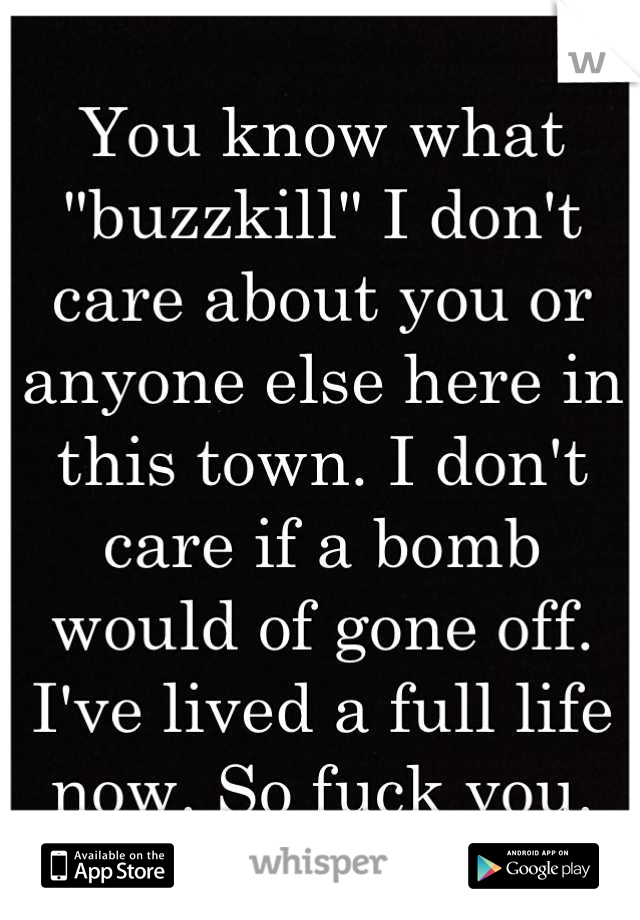 """You know what """"buzzkill"""" I don't care about you or anyone else here in this town. I don't care if a bomb would of gone off. I've lived a full life now. So fuck you."""