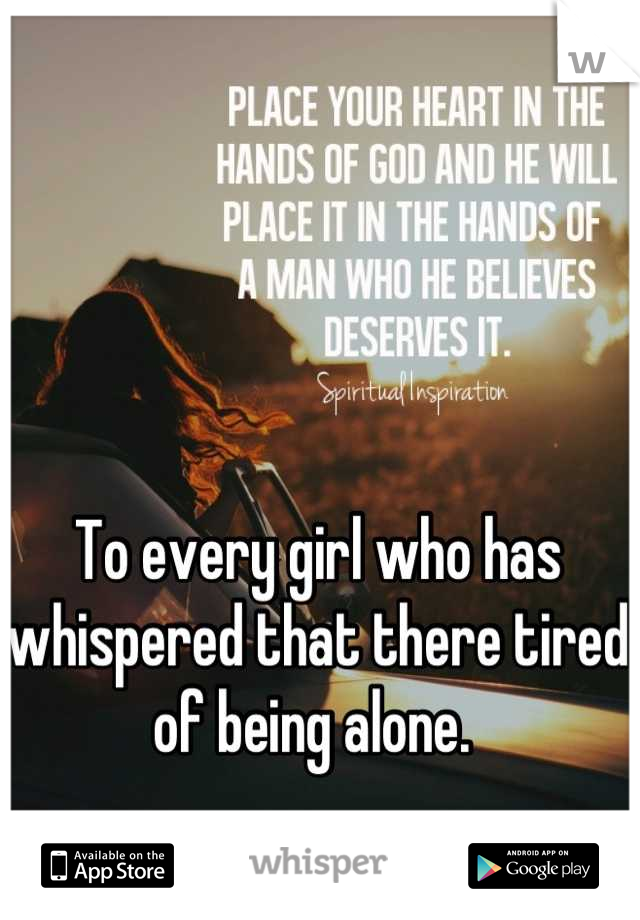 To every girl who has whispered that there tired of being alone.
