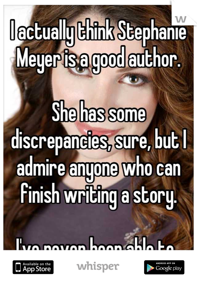 I actually think Stephanie Meyer is a good author.   She has some discrepancies, sure, but I admire anyone who can finish writing a story.  I've never been able to.