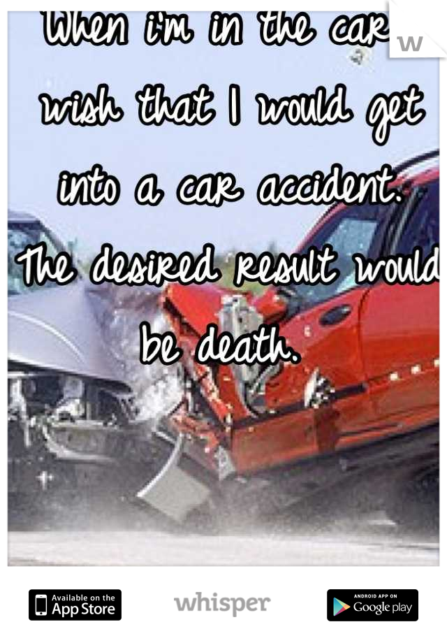 When i'm in the car I wish that I would get into a car accident. The desired result would be death.