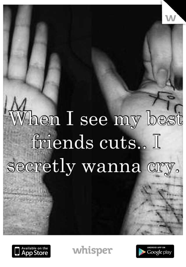 When I see my best friends cuts.. I secretly wanna cry.