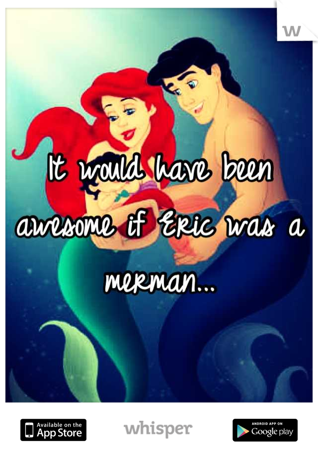 It would have been awesome if Eric was a merman...