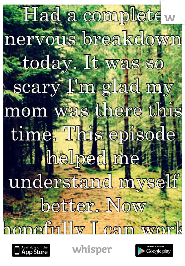 Had a complete nervous breakdown today. It was so scary I'm glad my mom was there this time. This episode helped me understand myself better. Now hopefully I can work on fixing myself.