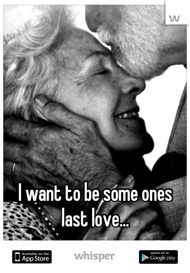 I want to be some ones last love...